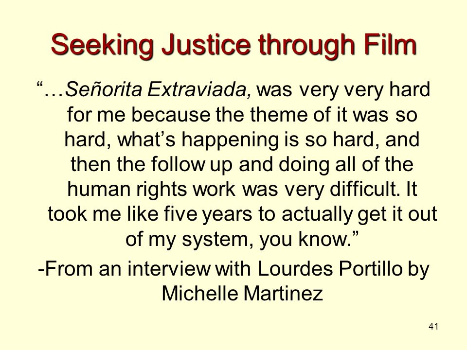 41 Seeking Justice through Film …Señorita Extraviada, was very very hard for me because the theme of it was so hard, what's happening is so hard, and then the follow up and doing all of the human rights work was very difficult.
