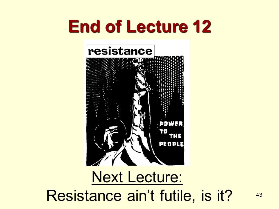 43 End of Lecture 12 Next Lecture: Resistance ain't futile, is it?