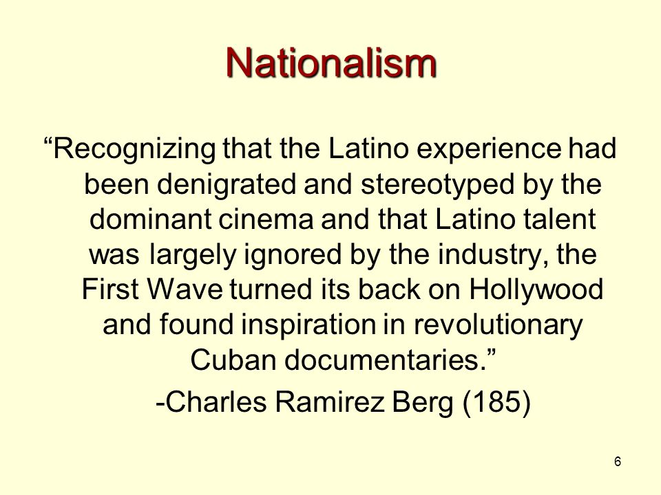 6 Nationalism Recognizing that the Latino experience had been denigrated and stereotyped by the dominant cinema and that Latino talent was largely ignored by the industry, the First Wave turned its back on Hollywood and found inspiration in revolutionary Cuban documentaries. -Charles Ramirez Berg (185)
