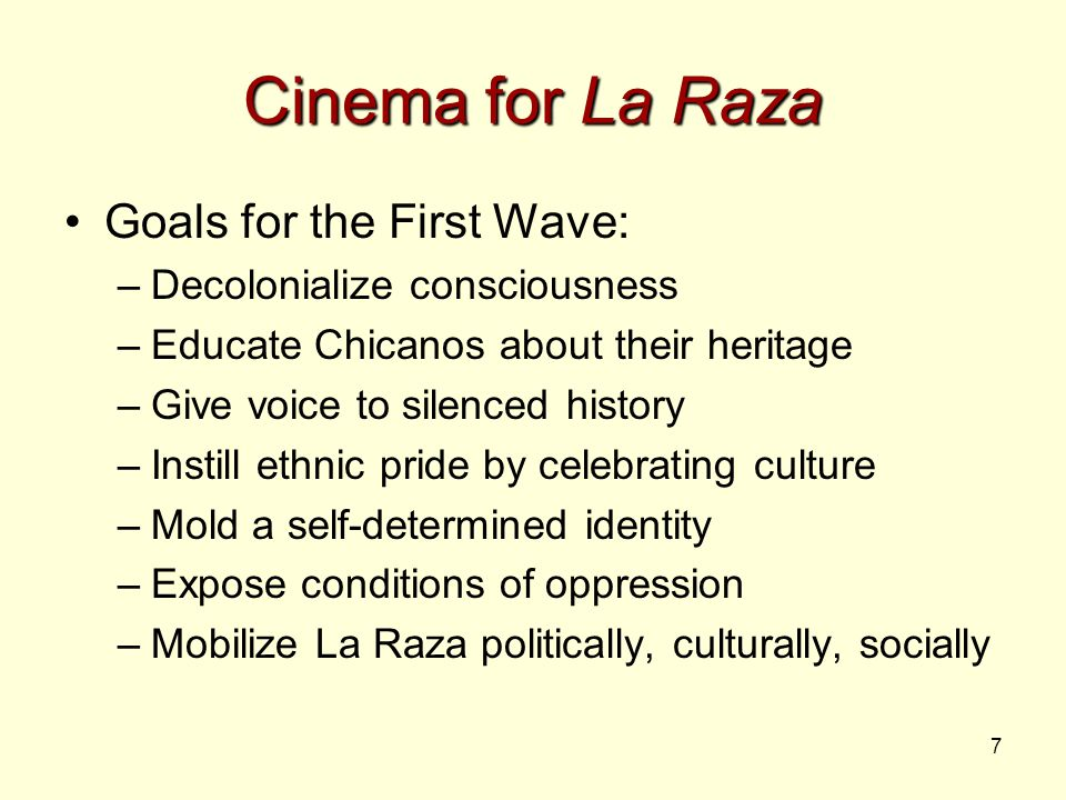 7 Cinema for La Raza Goals for the First Wave: –Decolonialize consciousness –Educate Chicanos about their heritage –Give voice to silenced history –Instill ethnic pride by celebrating culture –Mold a self-determined identity –Expose conditions of oppression –Mobilize La Raza politically, culturally, socially