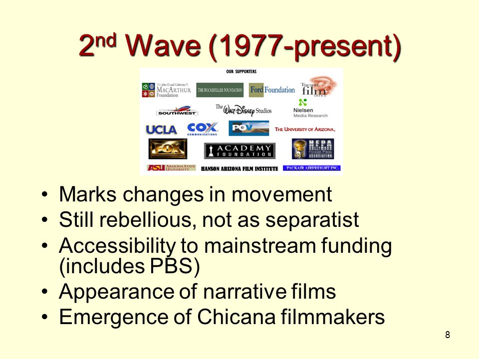 8 2 nd Wave (1977-present) Marks changes in movement Still rebellious, not as separatist Accessibility to mainstream funding (includes PBS) Appearance of narrative films Emergence of Chicana filmmakers