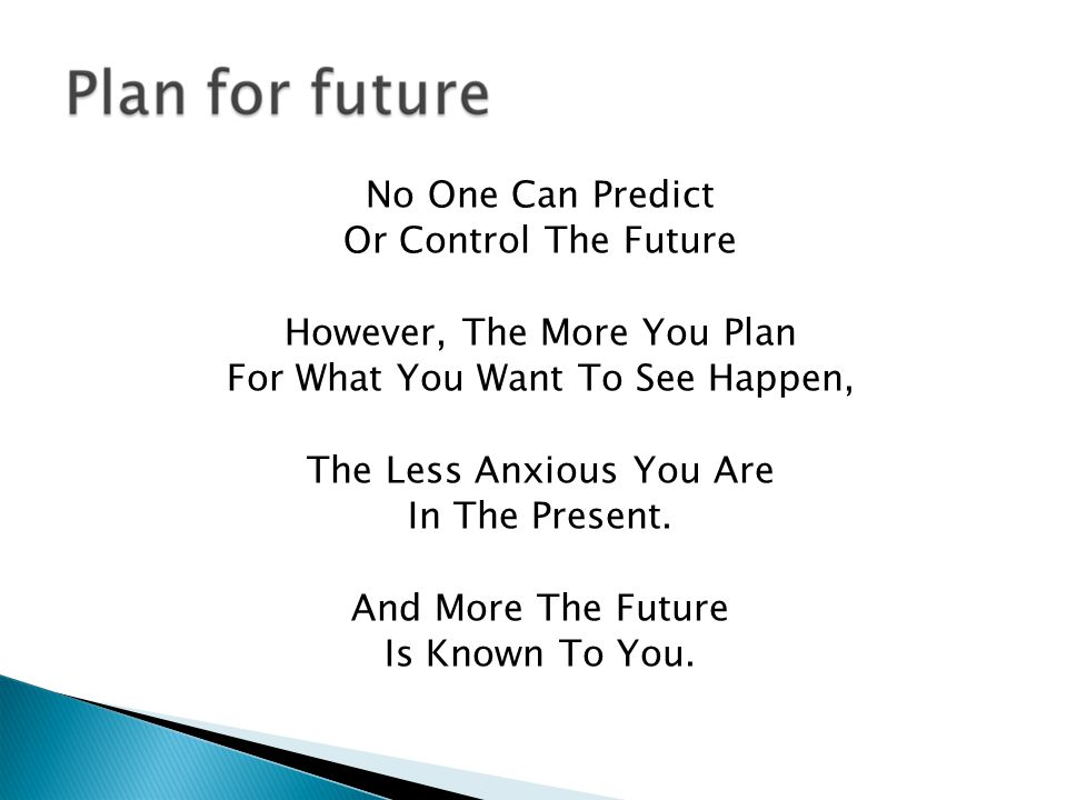 No One Can Predict Or Control The Future However, The More You Plan For What You Want To See Happen, The Less Anxious You Are In The Present.