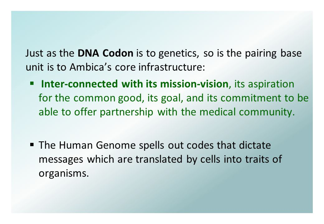 Just as the DNA Codon is to genetics, so is the pairing base unit is to Ambica's core infrastructure:  Inter-connected with its mission-vision, its aspiration for the common good, its goal, and its commitment to be able to offer partnership with the medical community.