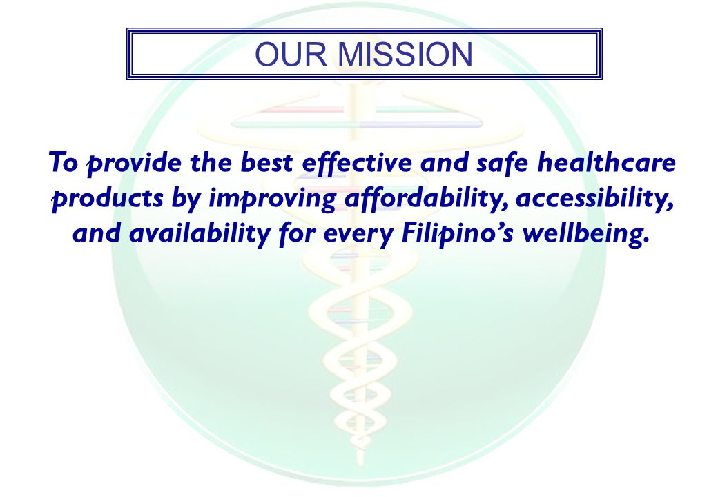 OUR MISSION To provide the best effective and safe healthcare products by improving affordability, accessibility, and availability for every Filipino's wellbeing.