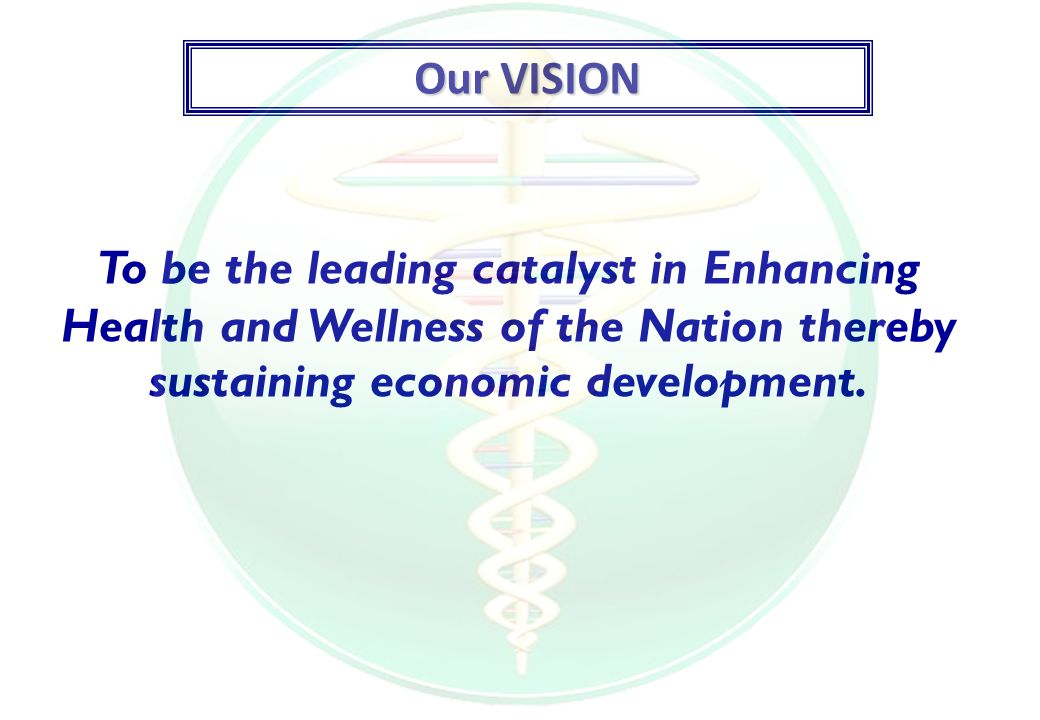 Our VISION To be the leading catalyst in Enhancing Health and Wellness of the Nation thereby sustaining economic development.
