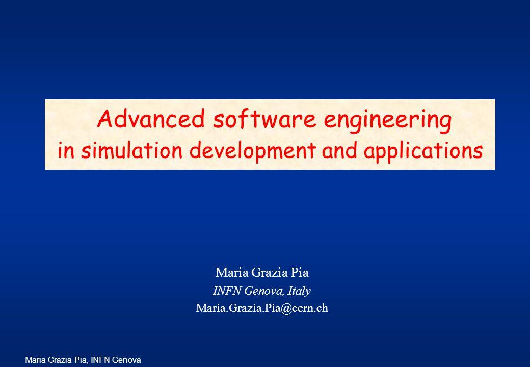 Maria Grazia Pia, INFN Genova Maria Grazia Pia INFN Genova, Italy Maria.Grazia.Pia@cern.ch Advanced software engineering in simulation development and applications