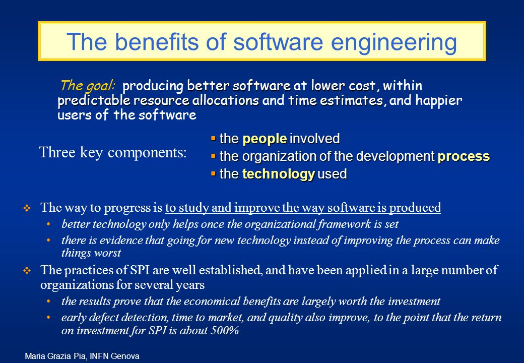 Maria Grazia Pia, INFN Genova The benefits of software engineering  The way to progress is to study and improve the way software is produced better technology only helps once the organizational framework is set there is evidence that going for new technology instead of improving the process can make things worst  The practices of SPI are well established, and have been applied in a large number of organizations for several years the results prove that the economical benefits are largely worth the investment early defect detection, time to market, and quality also improve, to the point that the return on investment for SPI is about 500% better softwarelower cost predictable resource allocationstime estimates The goal: producing better software at lower cost, within predictable resource allocations and time estimates, and happier users of the software  the people involved  the organization of the development process  the technology used Three key components: