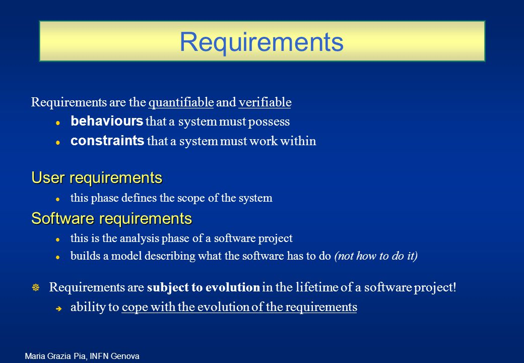 Maria Grazia Pia, INFN Genova Requirements Requirements are the quantifiable and verifiable behaviours that a system must possess constraints that a system must work within User requirements l this phase defines the scope of the system Software requirements l this is the analysis phase of a software project l builds a model describing what the software has to do (not how to do it) ] Requirements are subject to evolution in the lifetime of a software project.