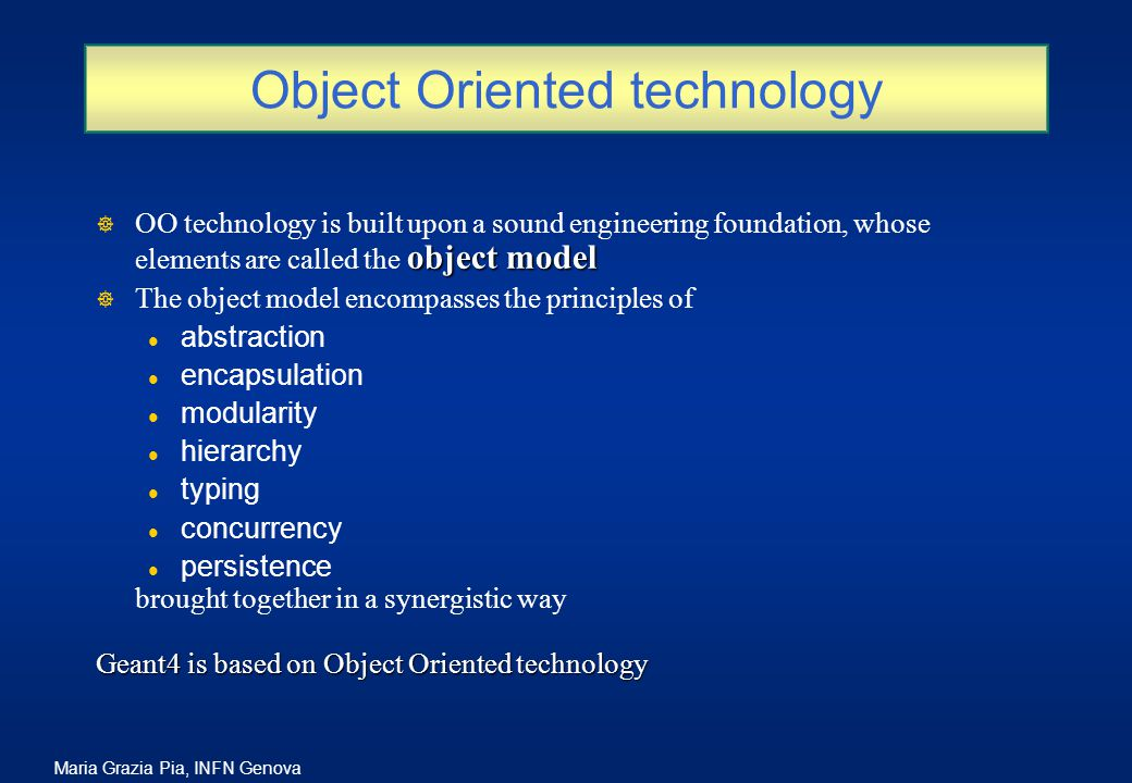 Maria Grazia Pia, INFN Genova Object Oriented technology object model ] OO technology is built upon a sound engineering foundation, whose elements are called the object model ] The object model encompasses the principles of l abstraction l encapsulation l modularity l hierarchy l typing l concurrency l persistence brought together in a synergistic way Geant4 is based on Object Oriented technology