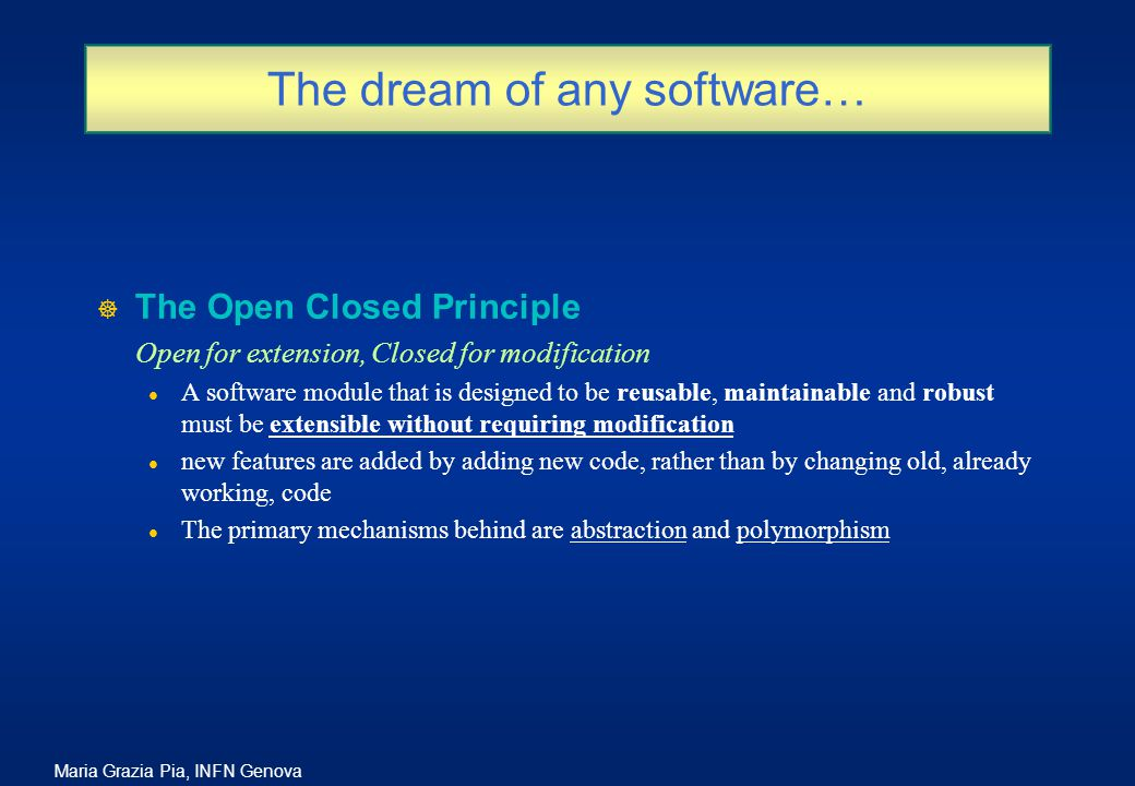 Maria Grazia Pia, INFN Genova The dream of any software… ] The Open Closed Principle Open for extension, Closed for modification l A software module that is designed to be reusable, maintainable and robust must be extensible without requiring modification l new features are added by adding new code, rather than by changing old, already working, code l The primary mechanisms behind are abstraction and polymorphism