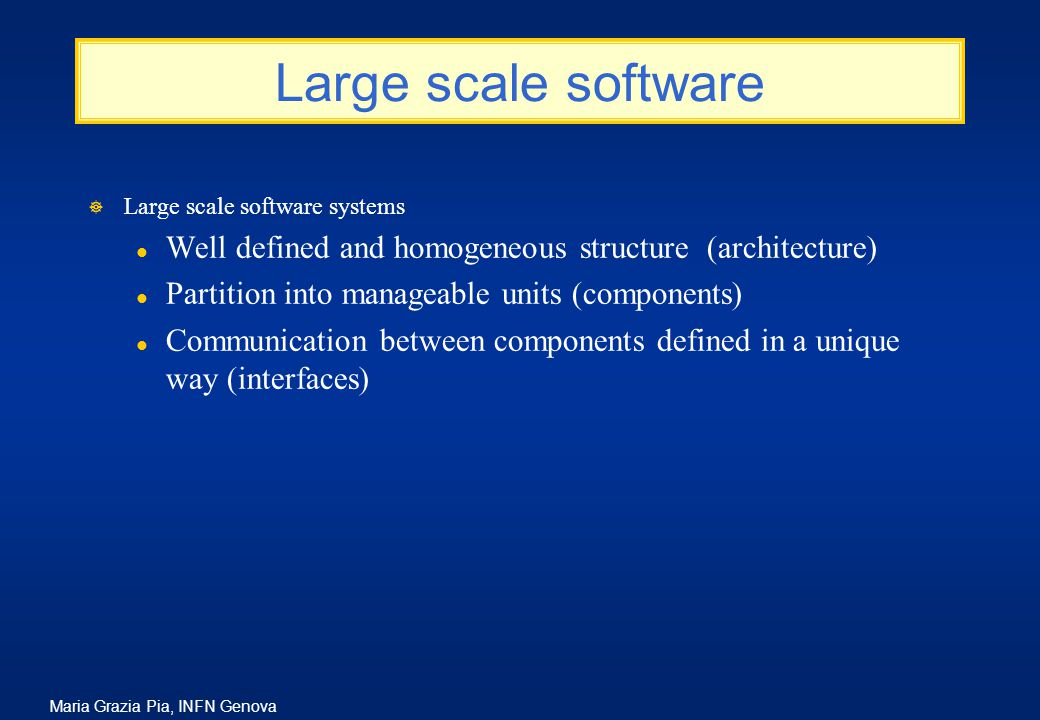 Maria Grazia Pia, INFN Genova Large scale software ] Large scale software systems l Well defined and homogeneous structure (architecture) l Partition into manageable units (components) l Communication between components defined in a unique way (interfaces)
