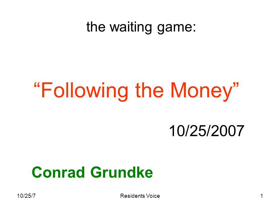 10/25/7Residents Voice1 Following the Money 10/25/2007 Conrad Grundke the waiting game: