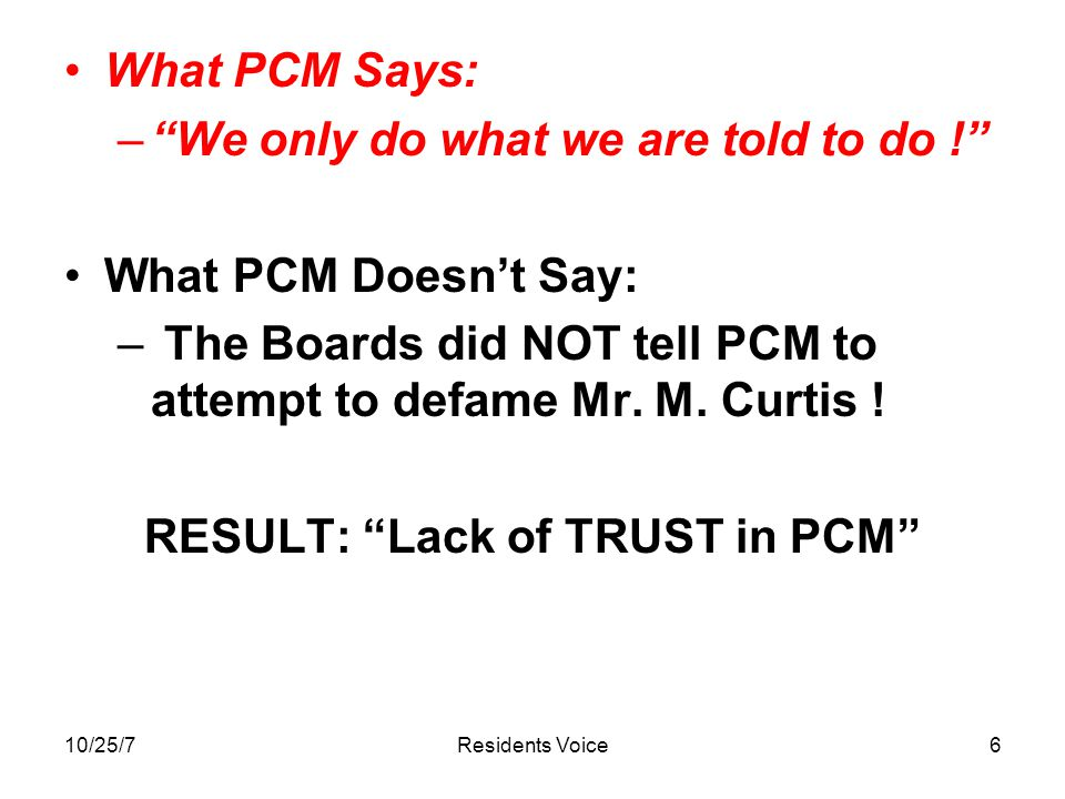 10/25/7Residents Voice6 What PCM Says: – We only do what we are told to do ! What PCM Doesn't Say: – The Boards did NOT tell PCM to attempt to defame Mr.