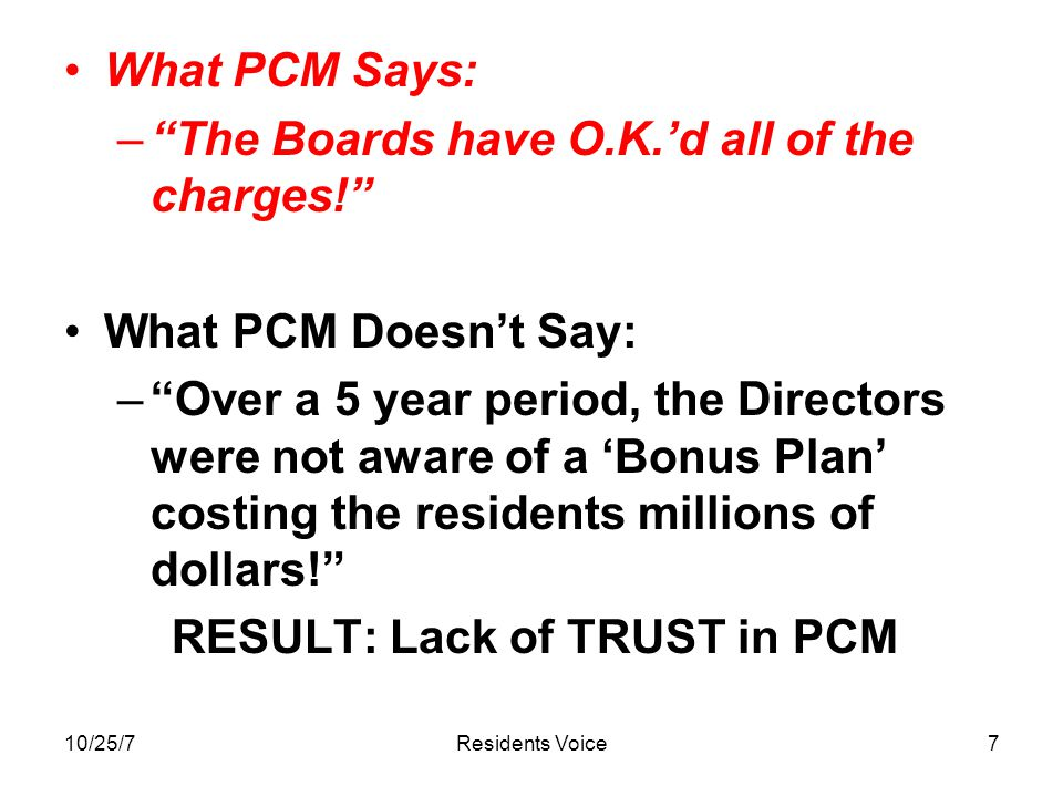 10/25/7Residents Voice7 What PCM Says: – The Boards have O.K.'d all of the charges! What PCM Doesn't Say: – Over a 5 year period, the Directors were not aware of a 'Bonus Plan' costing the residents millions of dollars! RESULT: Lack of TRUST in PCM