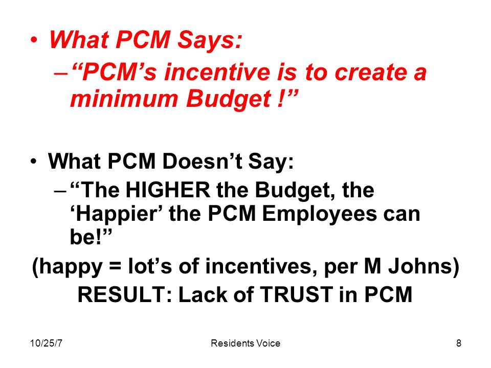10/25/7Residents Voice8 What PCM Says: – PCM's incentive is to create a minimum Budget ! What PCM Doesn't Say: – The HIGHER the Budget, the 'Happier' the PCM Employees can be! (happy = lot's of incentives, per M Johns) RESULT: Lack of TRUST in PCM