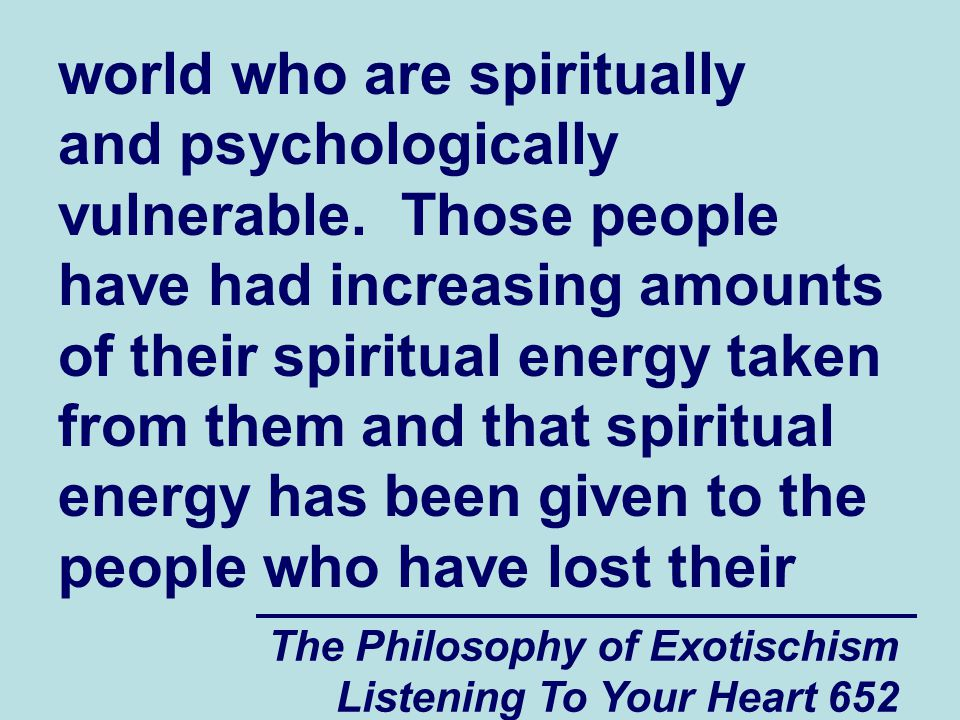 The Philosophy of Exotischism Listening To Your Heart 652 world who are spiritually and psychologically vulnerable. Those people have had increasing a