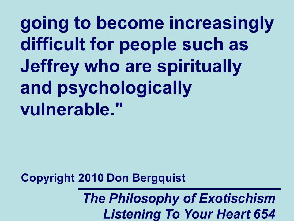 The Philosophy of Exotischism Listening To Your Heart 654 going to become increasingly difficult for people such as Jeffrey who are spiritually and ps
