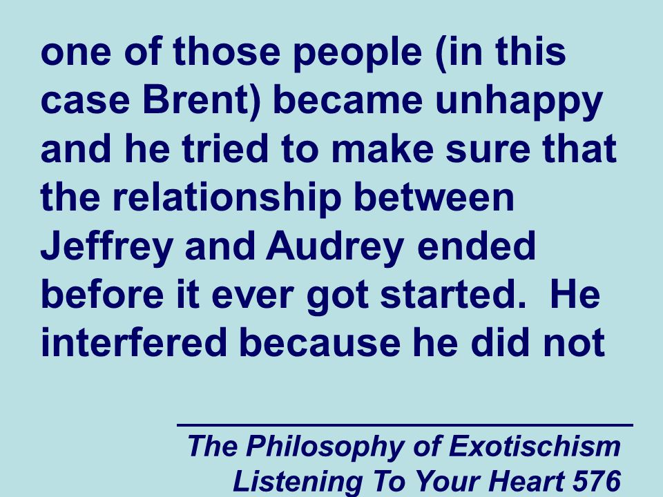 The Philosophy of Exotischism Listening To Your Heart 576 one of those people (in this case Brent) became unhappy and he tried to make sure that the r