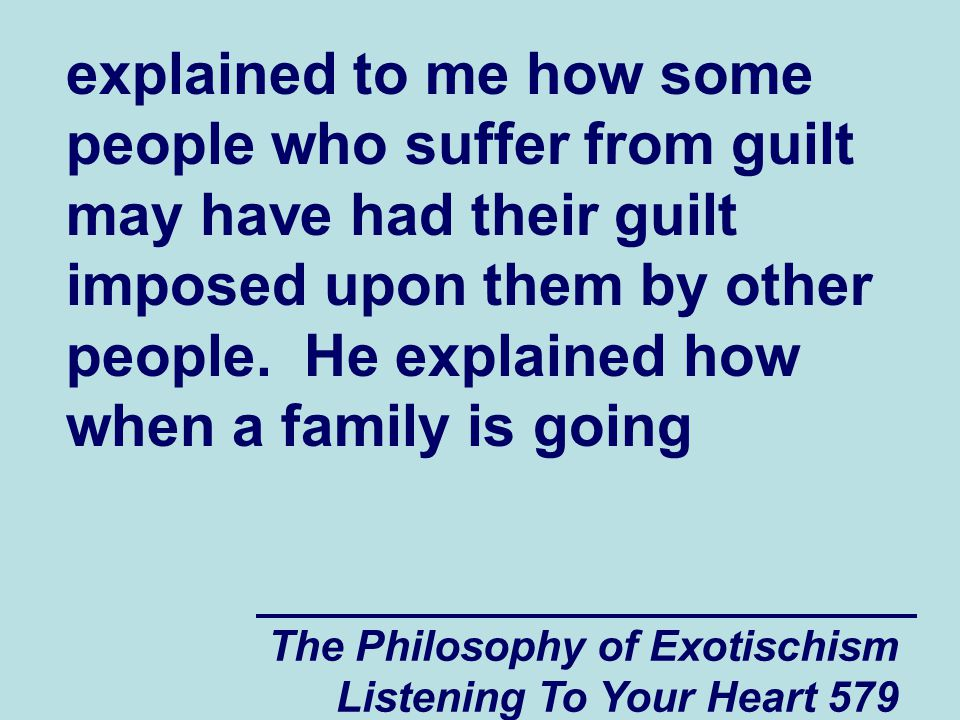 The Philosophy of Exotischism Listening To Your Heart 579 explained to me how some people who suffer from guilt may have had their guilt imposed upon