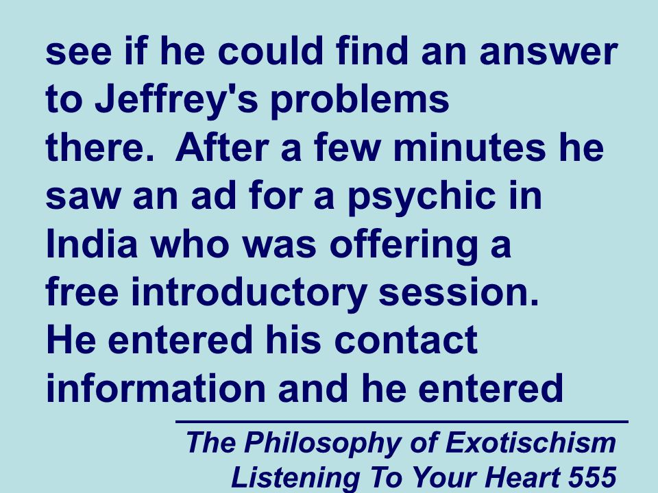 The Philosophy of Exotischism Listening To Your Heart 555 see if he could find an answer to Jeffrey's problems there. After a few minutes he saw an ad