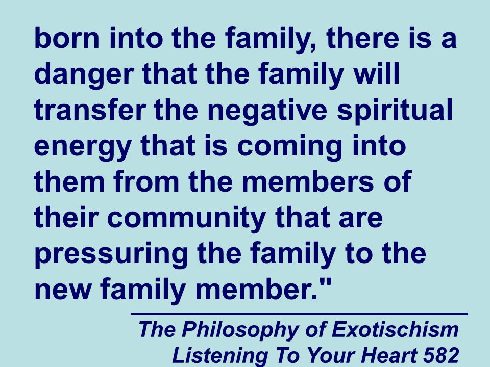 The Philosophy of Exotischism Listening To Your Heart 582 born into the family, there is a danger that the family will transfer the negative spiritual