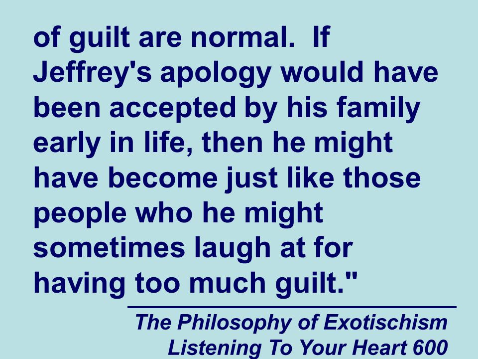 The Philosophy of Exotischism Listening To Your Heart 600 of guilt are normal. If Jeffrey's apology would have been accepted by his family early in li