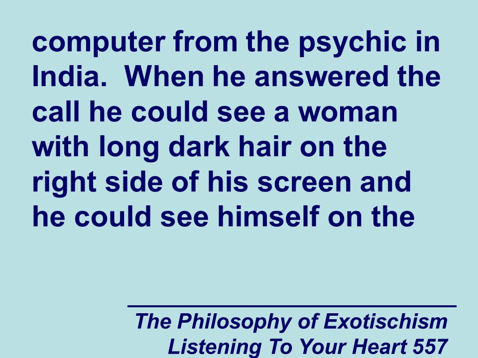The Philosophy of Exotischism Listening To Your Heart 557 computer from the psychic in India. When he answered the call he could see a woman with long