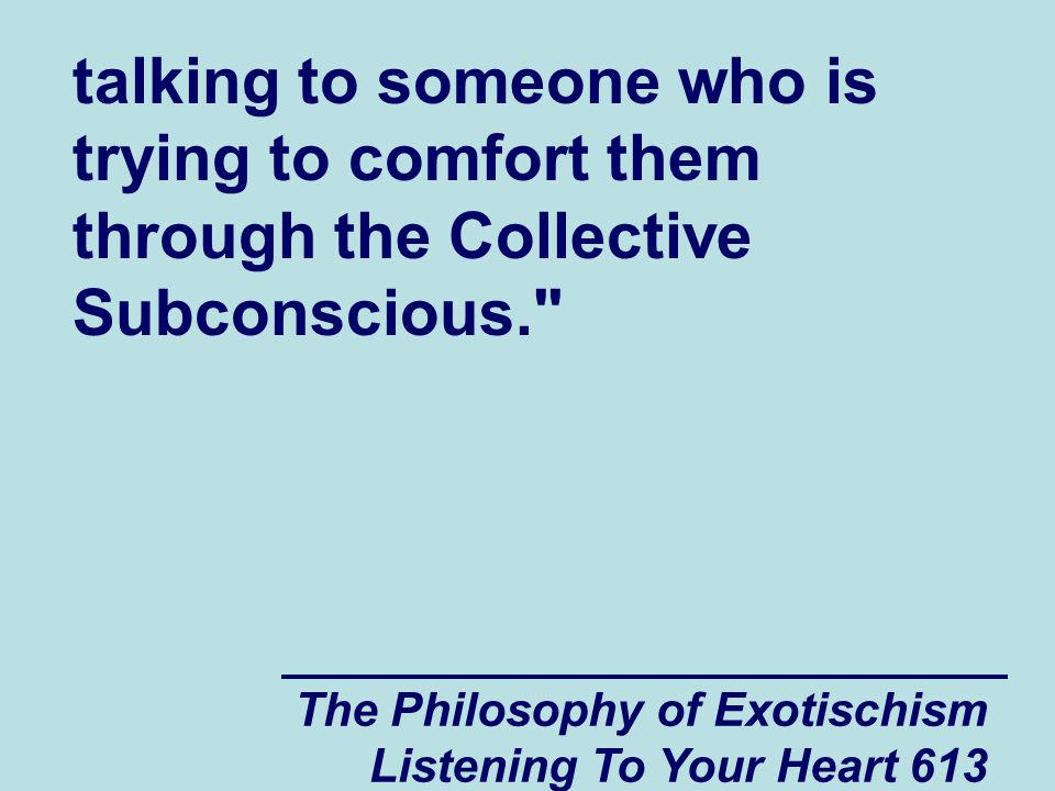 The Philosophy of Exotischism Listening To Your Heart 613 talking to someone who is trying to comfort them through the Collective Subconscious.
