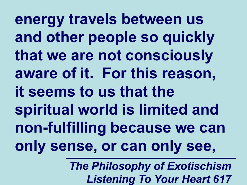 The Philosophy of Exotischism Listening To Your Heart 617 energy travels between us and other people so quickly that we are not consciously aware of i