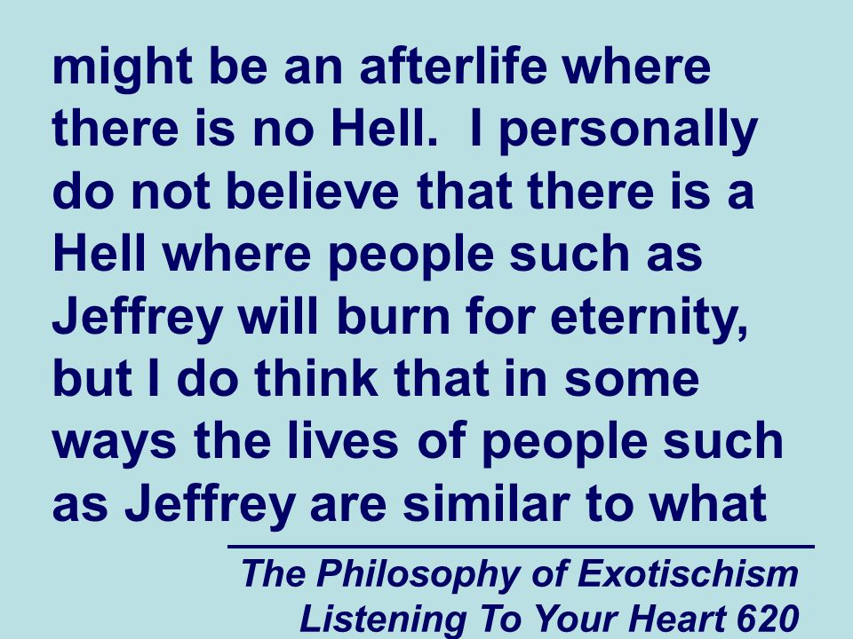 The Philosophy of Exotischism Listening To Your Heart 620 might be an afterlife where there is no Hell. I personally do not believe that there is a He