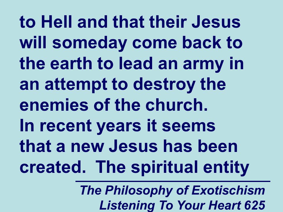 The Philosophy of Exotischism Listening To Your Heart 625 to Hell and that their Jesus will someday come back to the earth to lead an army in an attem