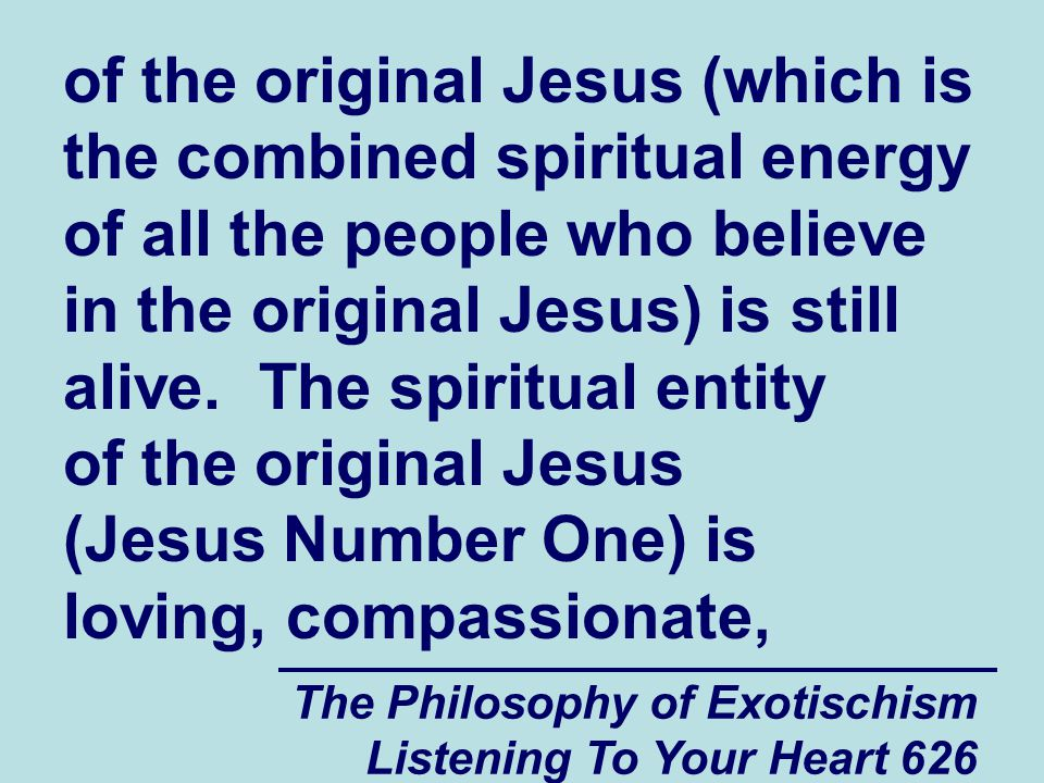 The Philosophy of Exotischism Listening To Your Heart 626 of the original Jesus (which is the combined spiritual energy of all the people who believe