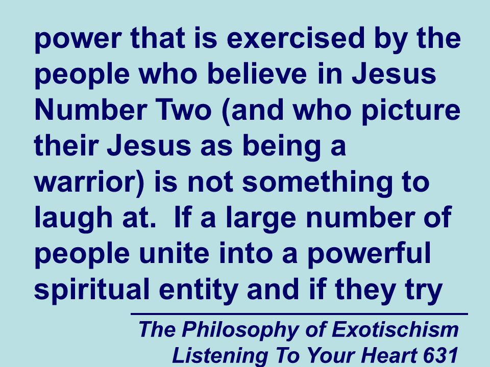 The Philosophy of Exotischism Listening To Your Heart 631 power that is exercised by the people who believe in Jesus Number Two (and who picture their