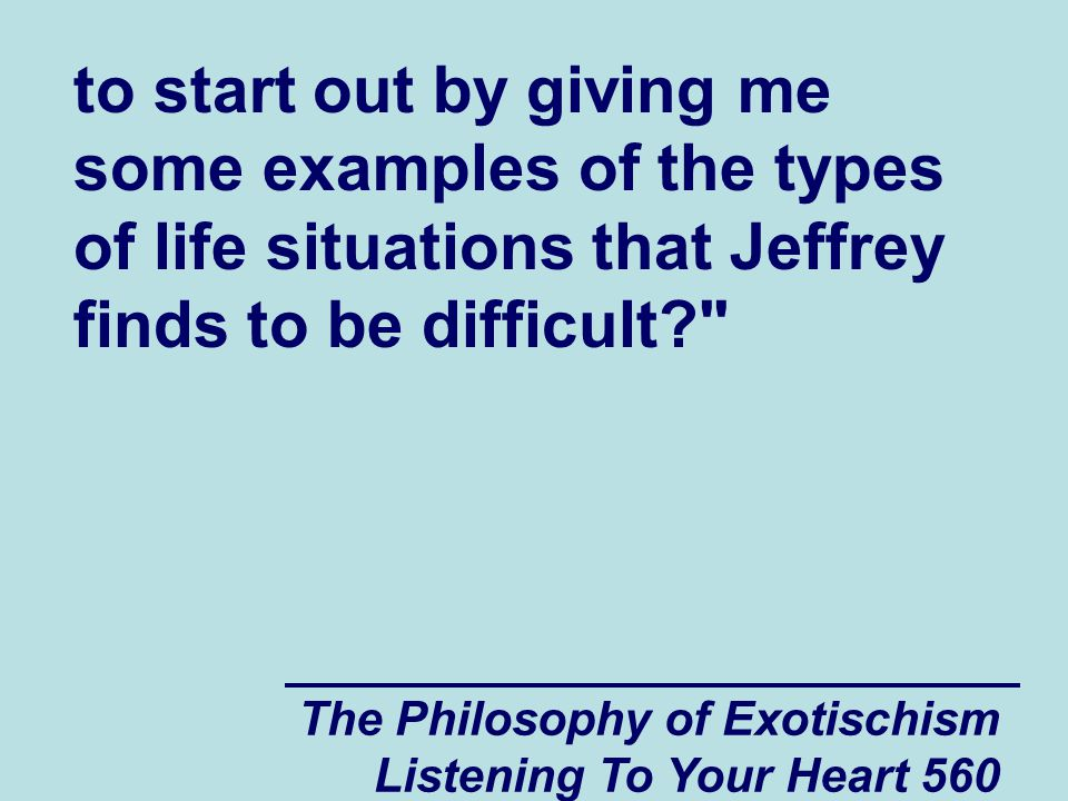The Philosophy of Exotischism Listening To Your Heart 560 to start out by giving me some examples of the types of life situations that Jeffrey finds t