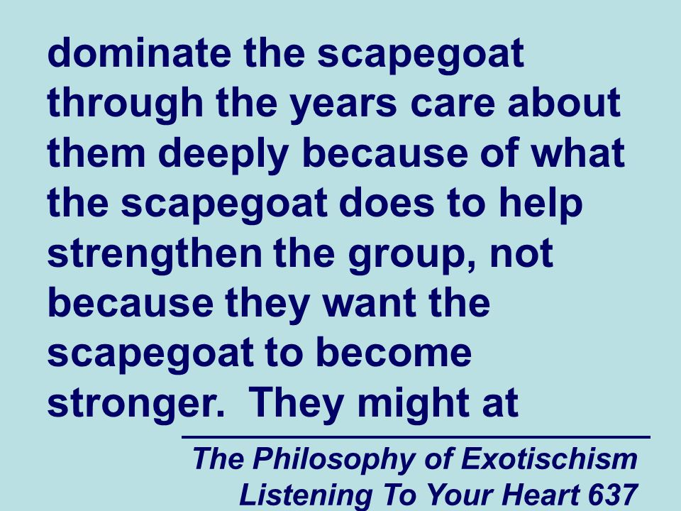 The Philosophy of Exotischism Listening To Your Heart 637 dominate the scapegoat through the years care about them deeply because of what the scapegoa