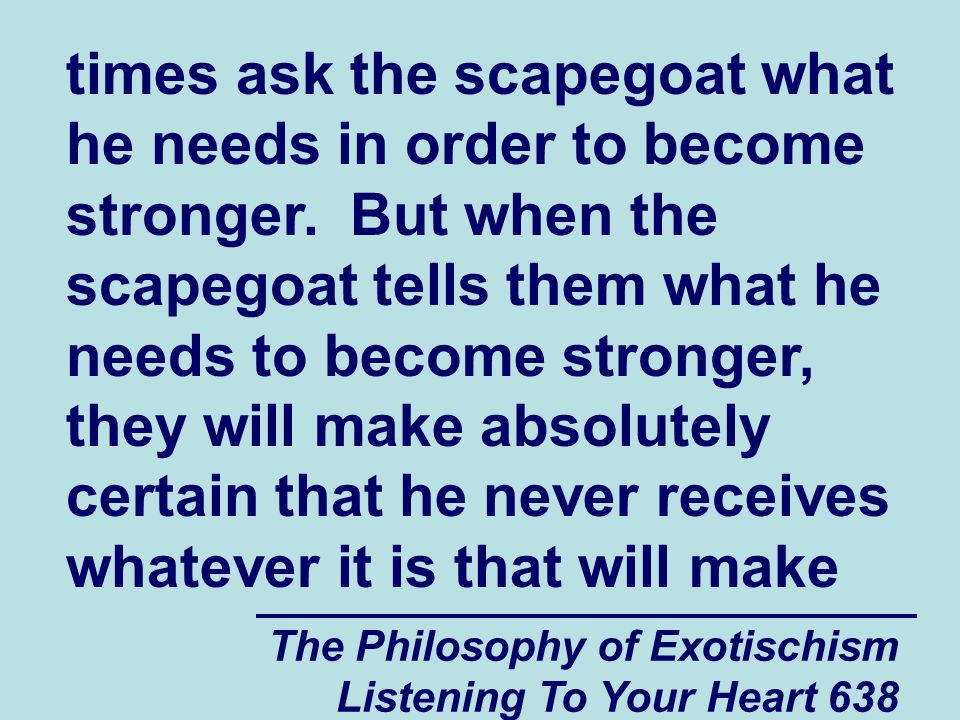 The Philosophy of Exotischism Listening To Your Heart 638 times ask the scapegoat what he needs in order to become stronger. But when the scapegoat te