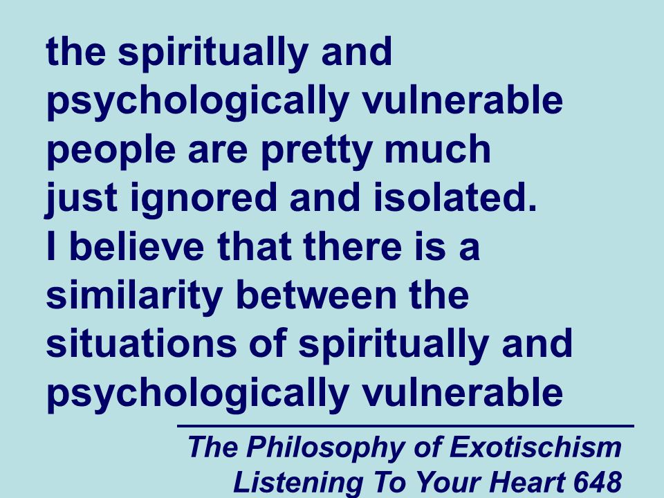 The Philosophy of Exotischism Listening To Your Heart 648 the spiritually and psychologically vulnerable people are pretty much just ignored and isola