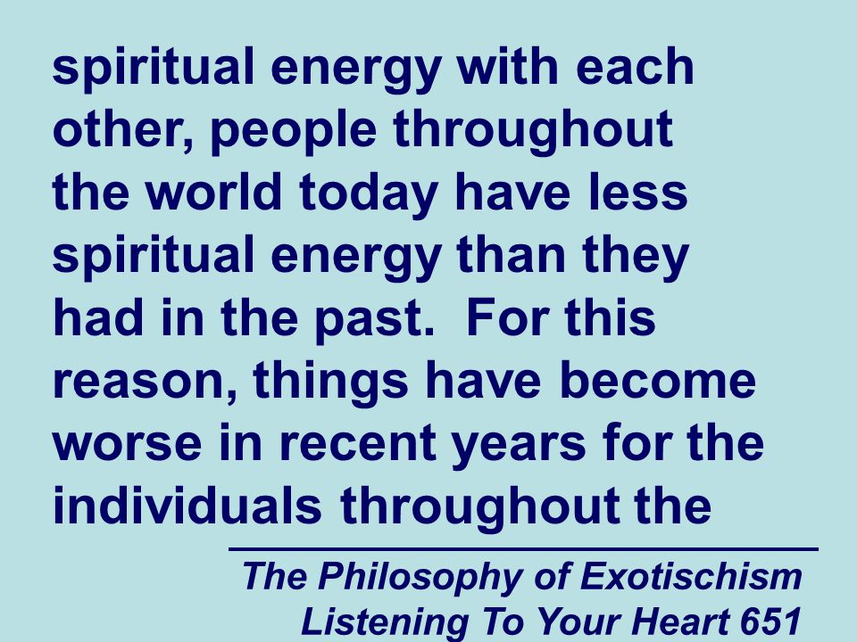 The Philosophy of Exotischism Listening To Your Heart 651 spiritual energy with each other, people throughout the world today have less spiritual ener