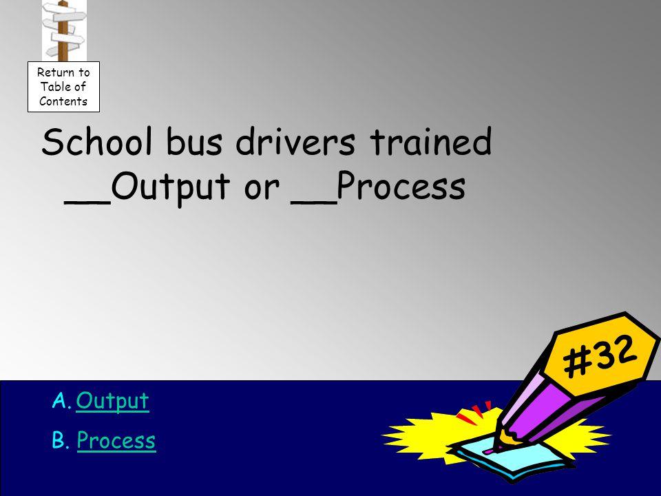 School bus drivers trained __Output or __Process A.OutputOutput B.