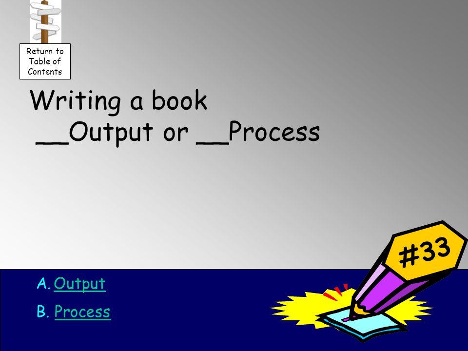 Writing a book __Output or __Process A.OutputOutput B.