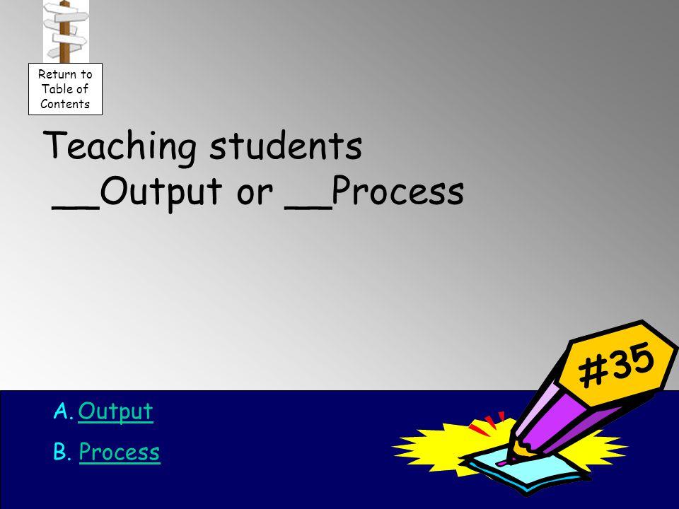Teaching students __Output or __Process A.OutputOutput B.