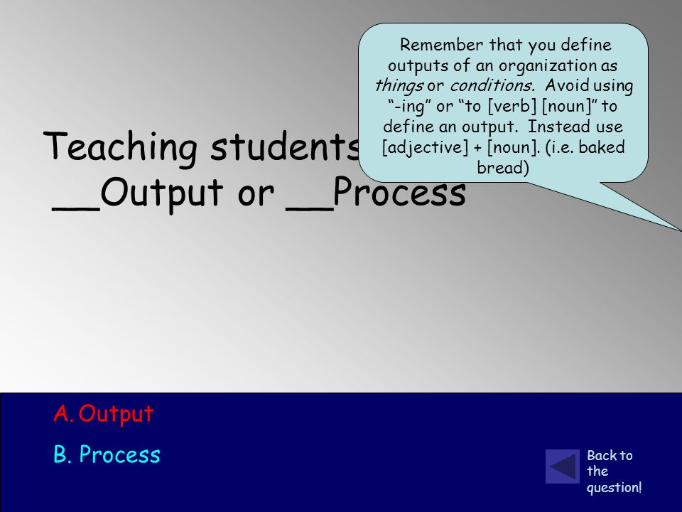 Teaching students __Output or __Process A.Output B.