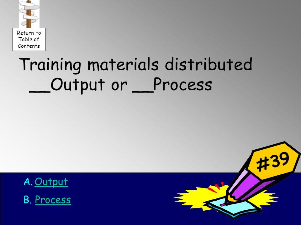 Training materials distributed __Output or __Process A.OutputOutput B.