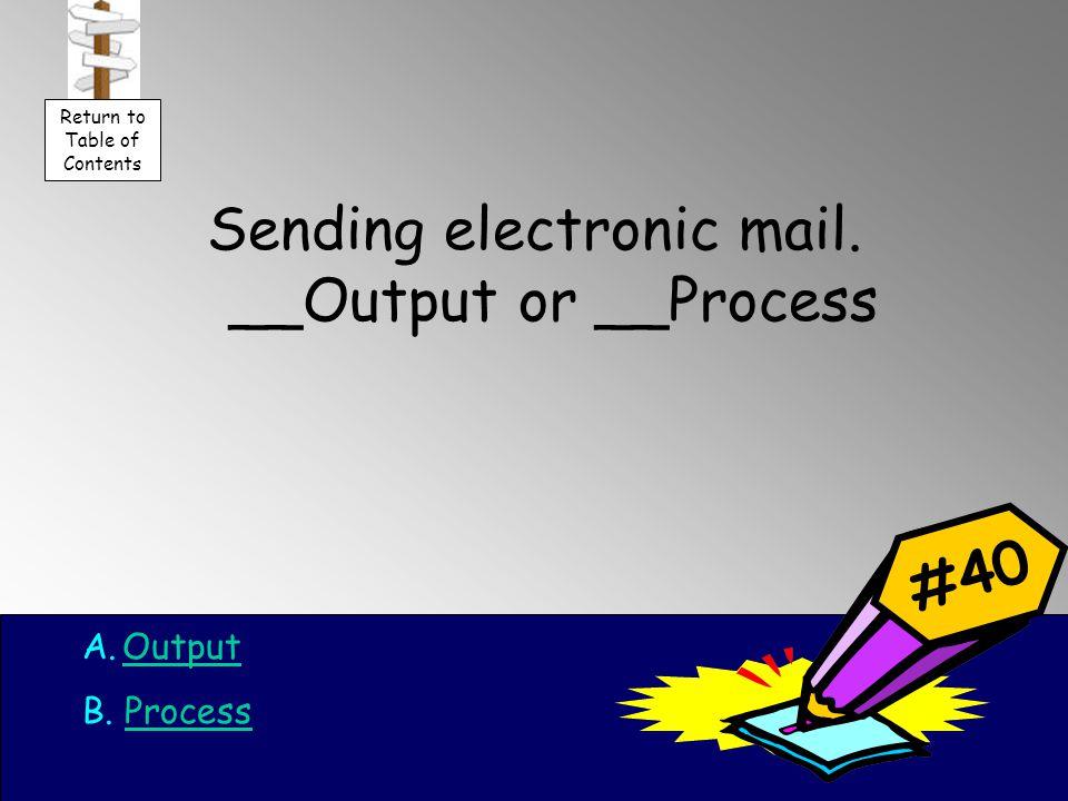 Sending electronic mail. __Output or __Process A.OutputOutput B.