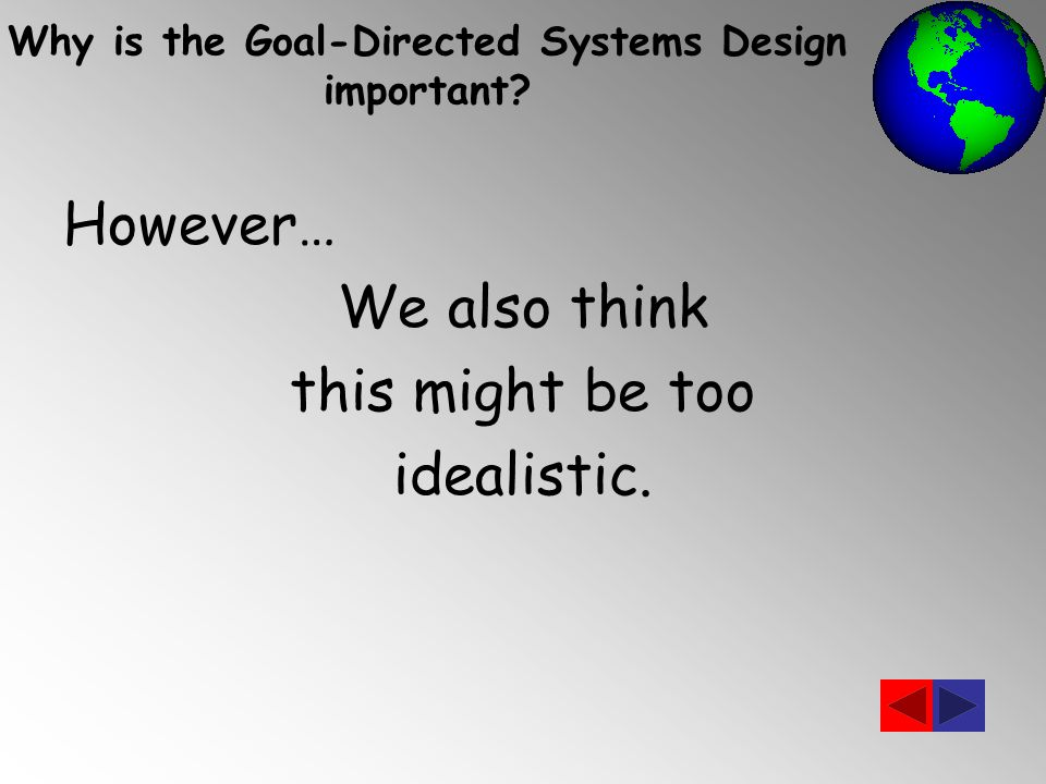 However… We also think this might be too idealistic. Why is the Goal-Directed Systems Design important?
