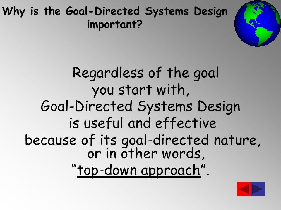 Regardless of the goal you start with, Goal-Directed Systems Design is useful and effective because of its goal-directed nature, or in other words, top-down approach .