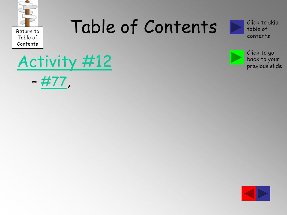Table of Contents Activity #12 –#77,#77 Return to Table of Contents Click to skip table of contents Click to go back to your previous slide