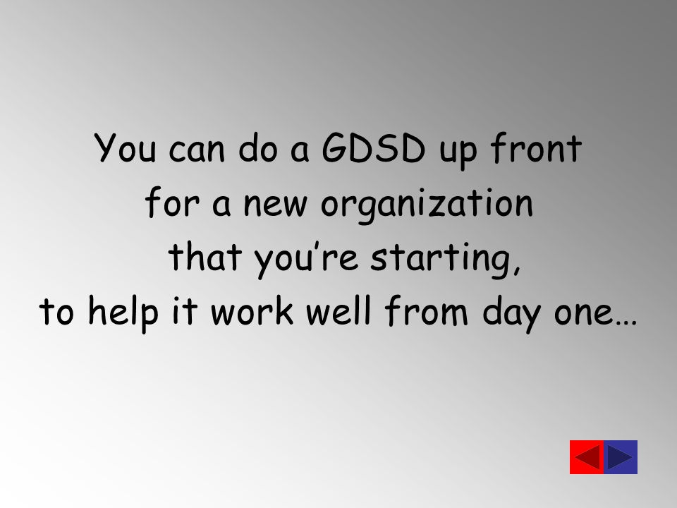 You can do a GDSD up front for a new organization that you're starting, to help it work well from day one…