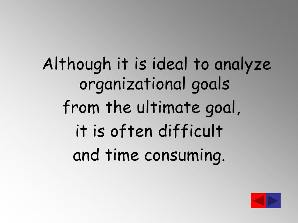 Although it is ideal to analyze organizational goals from the ultimate goal, it is often difficult and time consuming.