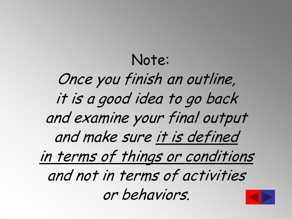 Note: Once you finish an outline, it is a good idea to go back and examine your final output and make sure it is defined in terms of things or conditions and not in terms of activities or behaviors.